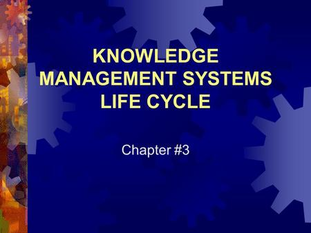 KNOWLEDGE MANAGEMENT SYSTEMS LIFE CYCLE Chapter #3.