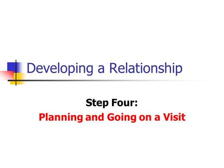 Developing a Relationship Step Four: Planning and Going on a Visit.