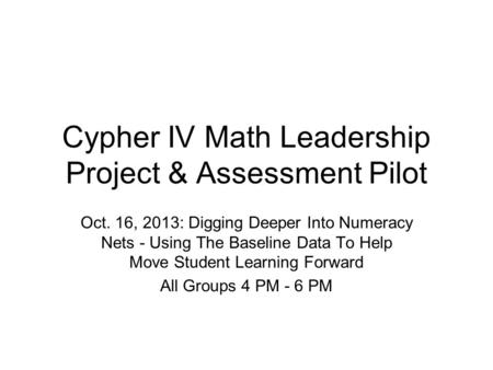 Cypher IV Math Leadership Project & Assessment Pilot Oct. 16, 2013: Digging Deeper Into Numeracy Nets - Using The Baseline Data To Help Move Student Learning.