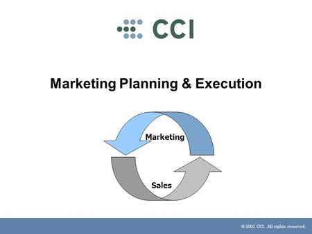 © 2003 CCI. All rights reserved. Marketing Planning & Execution Marketing Sales.