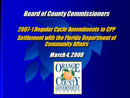 Board of County Commissioners 2007-1 Regular Cycle Amendments to CPP Settlement with the Florida Department of Community Affairs March 4, 2008 Board of.