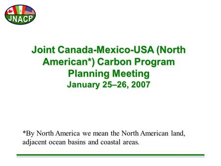 Joint Canada-Mexico-USA (North American*) Carbon Program Planning Meeting January 25–26, 2007 *By North America we mean the North American land, adjacent.