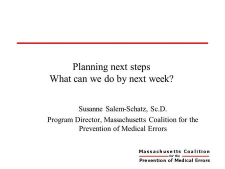 Planning next steps What can we do by next week? Susanne Salem-Schatz, Sc.D. Program Director, Massachusetts Coalition for the Prevention of Medical Errors.