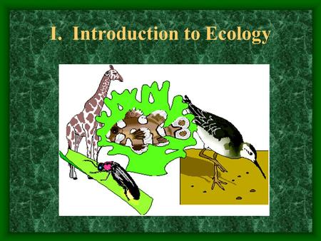 I. Introduction to Ecology. A. Organization of the Biosphere -Earth's life supporting layer of air, soil and water. 1. Ecosystem- A physically distinct,
