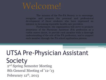 UTSA Pre-Physician Assistant Society 2 nd Spring Semester Meeting 8th General Meeting of '12-'13 Februrary 12 th, 2013 Welcome! The mission of the Pre-PA.