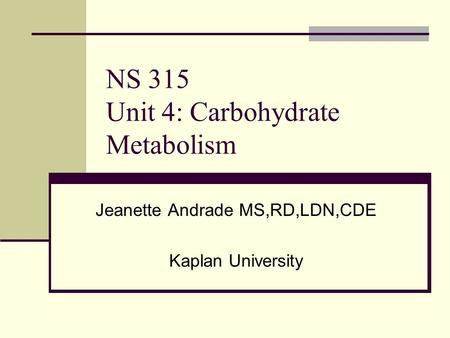 NS 315 Unit 4: Carbohydrate Metabolism Jeanette Andrade MS,RD,LDN,CDE Kaplan University.