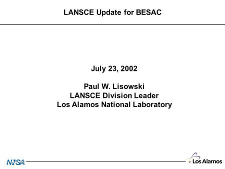 LANSCE Update for BESAC July 23, 2002 Paul W. Lisowski LANSCE Division Leader Los Alamos National Laboratory.