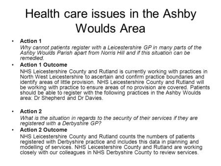 Health care issues in the Ashby Woulds Area Action 1 Why cannot patients register with a Leicestershire GP in many parts of the Ashby Woulds Parish apart.
