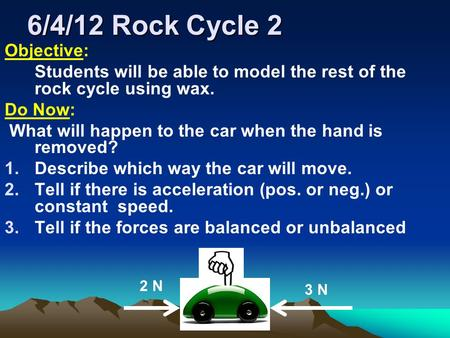 6/4/12 Rock Cycle 2 Objective: Students will be able to model the rest of the rock cycle using wax. Do Now: What will happen to the car when the hand is.
