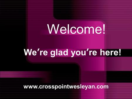 We're glad you're here! www.crosspointwesleyan.com Welcome!