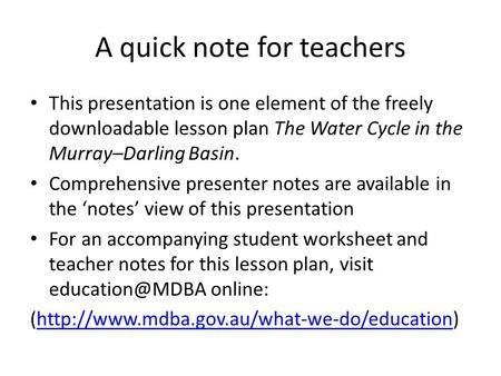 A quick note for teachers This presentation is one element of the freely downloadable lesson plan The Water Cycle in the Murray–Darling Basin. Comprehensive.