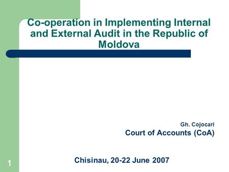1 Co-operation in Implementing Internal and External Audit in the Republic of Moldova Gh. Cojocari Court of Accounts (CoA) Chisinau, 20-22 June 2007.