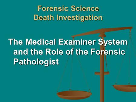 Forensic Science Death Investigation The Medical Examiner System and the Role of the Forensic Pathologist.