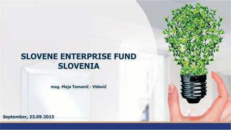 SLOVENE ENTERPRISE FUND SLOVENIA mag. Maja Tomanič - Vidovič September, 23.09.2015.