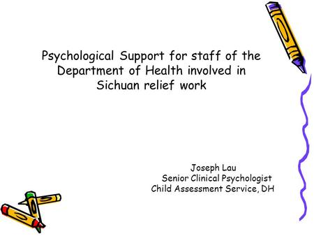 Psychological Support for staff of the Department of Health involved in Sichuan relief work Joseph Lau Senior Clinical Psychologist Child Assessment Service,