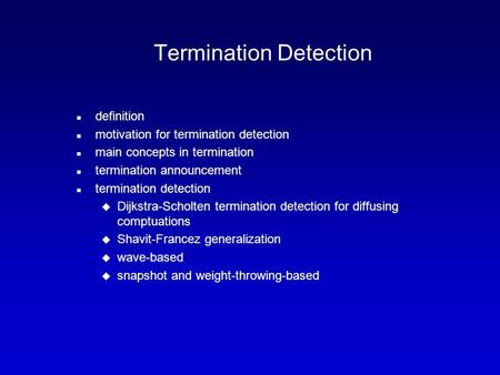 Termination Detection n definition n motivation for termination detection n main concepts in termination n termination announcement n termination detection.
