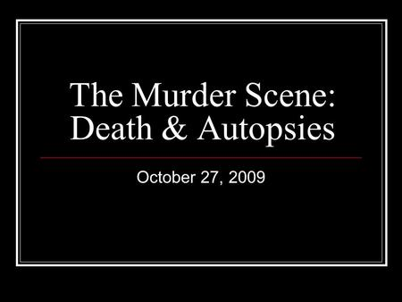 The Murder Scene: Death & Autopsies October 27, 2009.