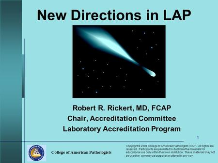 College of American Pathologists 1 New Directions in LAP Robert R. Rickert, MD, FCAP Chair, Accreditation Committee Laboratory Accreditation Program Copyright.