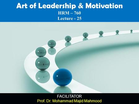 FACILITATOR Prof. Dr. Mohammad Majid Mahmood Art of Leadership & Motivation HRM – 760 Lecture - 25.