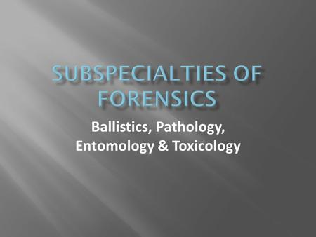 Ballistics, Pathology, Entomology & Toxicology.  Ballistics deals with the flight, trajectory, and behaviour of projectiles. The kinds of projectiles.