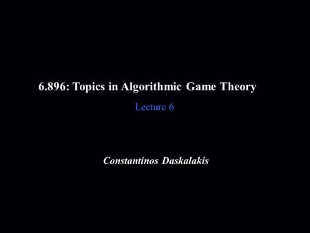 6.896: Topics in Algorithmic Game Theory Lecture 6 Constantinos Daskalakis.