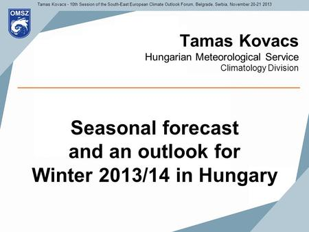Tamas Kovacs Hungarian Meteorological Service Climatology Division Seasonal forecast and an outlook for Winter 2013/14 in Hungary Tamas Kovacs - 10th Session.