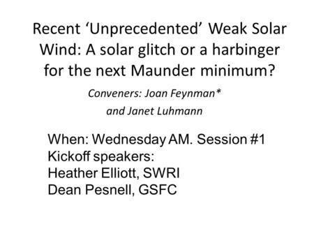 Recent 'Unprecedented' Weak Solar Wind: A solar glitch or a harbinger for the next Maunder minimum? Conveners: Joan Feynman* and Janet Luhmann When: Wednesday.