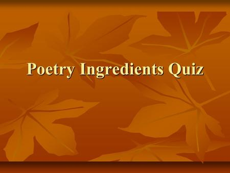Poetry Ingredients Quiz. What is rhyme? a pattern of stressed and unstressed syllables a pattern of stressed and unstressed syllables A comparison between.