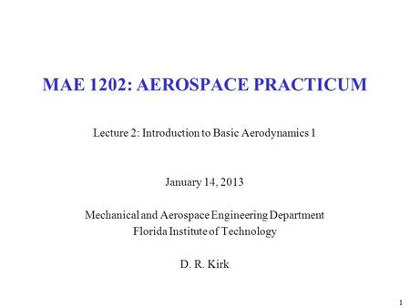 1 MAE 1202: AEROSPACE PRACTICUM Lecture 2: Introduction to Basic Aerodynamics 1 January 14, 2013 Mechanical and Aerospace Engineering Department Florida.