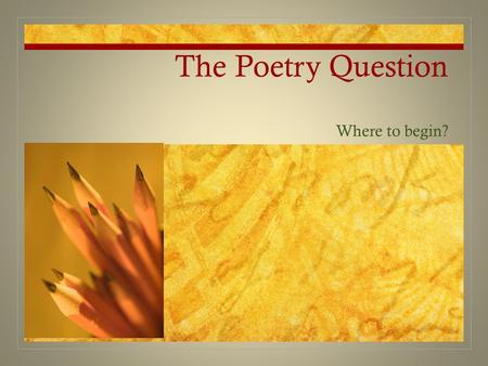 The Poetry Question Where to begin?. Background Expect an essay question on poetry. In the past it has been the first or the second question. It will.