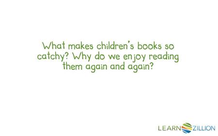 What makes children's books so catchy? Why do we enjoy reading them again and again?