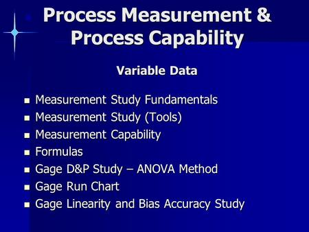 Process Measurement & Process Capability Variable Data Measurement Study Fundamentals Measurement Study Fundamentals Measurement Study (Tools) Measurement.