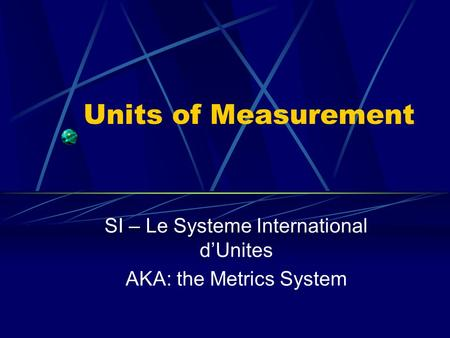 Units of Measurement SI – Le Systeme International d'Unites AKA: the Metrics System.