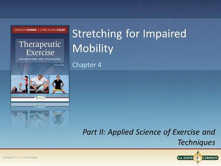 Copyright © 2013. F.A. Davis Company Part II: Applied Science of Exercise and Techniques Chapter 4 Stretching for Impaired Mobility.