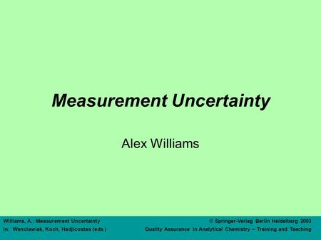 Williams, A.: Measurement Uncertainty© Springer-Verlag Berlin Heidelberg 2003 In: Wenclawiak, Koch, Hadjicostas (eds.) Quality Assurance in Analytical.