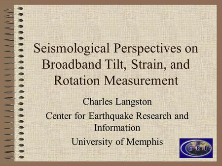 Seismological Perspectives on Broadband Tilt, Strain, and Rotation Measurement Charles Langston Center for Earthquake Research and Information University.