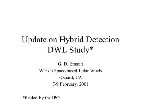 Update on Hybrid Detection DWL Study* G. D. Emmitt WG on Space-based Lidar Winds Oxnard, CA 7-9 February, 2001 *funded by the IPO.