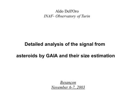 Aldo Dell'Oro INAF- Observatory of Turin Detailed analysis of the signal from asteroids by GAIA and their size estimation Besançon November 6-7, 2003.