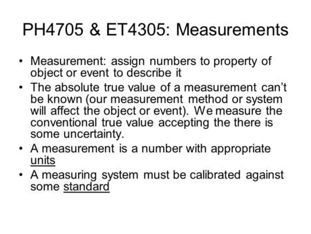 PH4705 & ET4305: Measurements Measurement: assign numbers to property of object or event to describe it The absolute true value of a measurement can't.