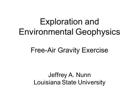 Exploration and Environmental Geophysics Free-Air Gravity Exercise Jeffrey A. Nunn Louisiana State University.