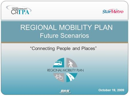 """Connecting People and Places"" REGIONAL MOBILITY PLAN Future Scenarios October 19, 2009."