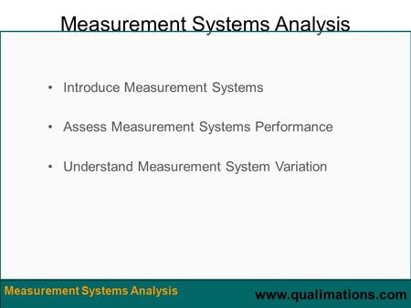 Www.qualimations.com Measurement Systems Analysis Introduce Measurement Systems Assess Measurement Systems Performance Understand Measurement System Variation.