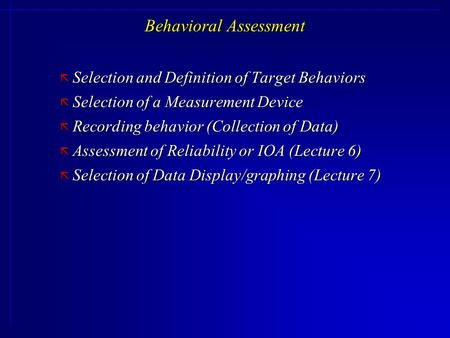 Behavioral Assessment ã Selection and Definition of Target Behaviors ã Selection of a Measurement Device ã Recording behavior (Collection of Data) ã Assessment.