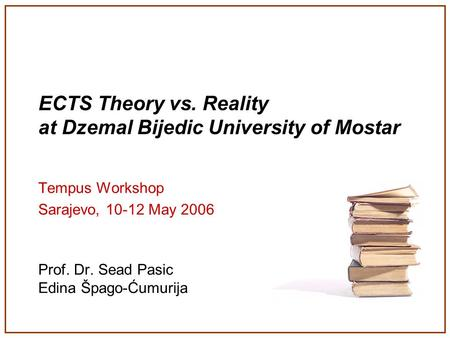 ECTS Theory vs. Reality at Dzemal Bijedic University of Mostar Tempus Workshop Sarajevo, 10-12 May 2006 Prof. Dr. Sead Pasic Edina Špago-Ćumurija.
