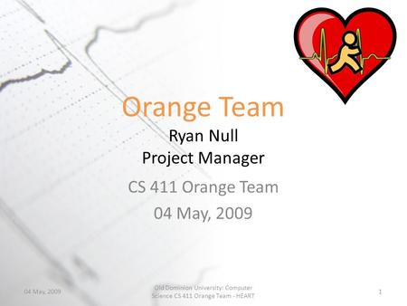 Orange Team Ryan Null Project Manager CS 411 Orange Team 04 May, 2009 1 Old Dominion University: Computer Science CS 411 Orange Team - HEART.