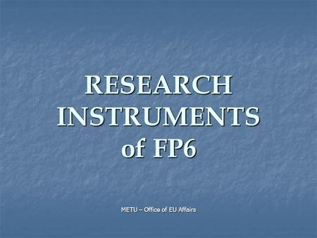 RESEARCH INSTRUMENTS of FP6 METU – Office of EU Affairs.