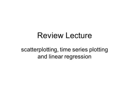 Review Lecture scatterplotting, time series plotting and linear regression.