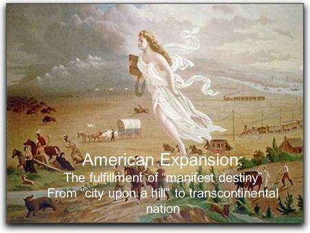 "American Expansion: The fulfillment of ""manifest destiny"""