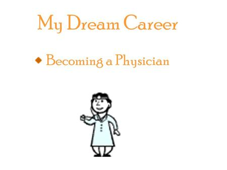 My Dream Career Becoming a Physician. Becoming a physician requires at least a bachelor's degree which can take up to four years or more. After completing.