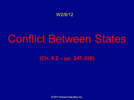 © 2011 Pearson Education, Inc. W2/8/12 Conflict Between States (Ch. 8.2 – pp. 247-256)